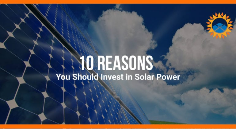 10 Reasons You Should Invest in Solar Power